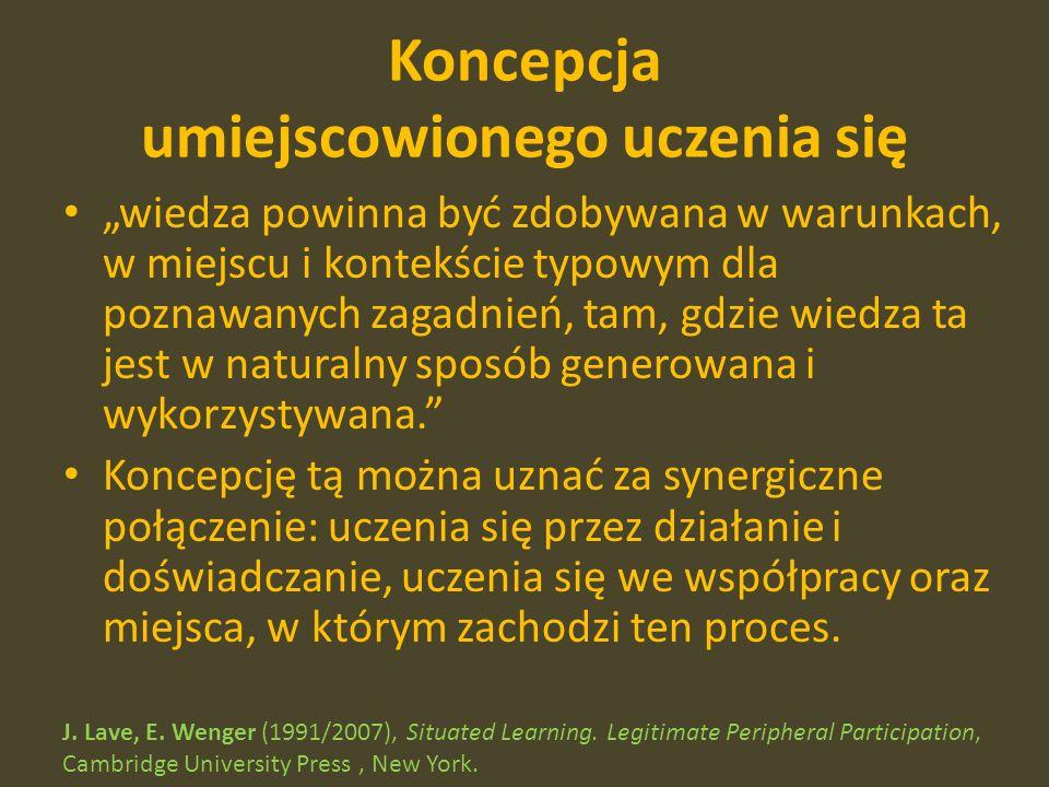 Koncepcja umiejscowionego uczenia się wiedza powinna być zdobywana w warunkach, w miejscu i kontekście typowym dla poznawanych zagadnień, tam, gdzie wiedza ta jest w naturalny sposób generowana i wykorzystywana.