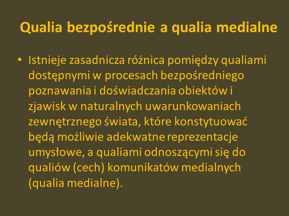 Qualia bezpośrednie a qualia medialne Istnieje zasadnicza różnica pomiędzy qualiami dostępnymi w procesach bezpośredniego poznawania i doświadczania obiektów i zjawisk w naturalnych uwarunkowaniach zewnętrznego świata, które konstytuować będą możliwie adekwatne reprezentacje umysłowe, a qualiami odnoszącymi się do qualiów (cech) komunikatów medialnych (qualia medialne).