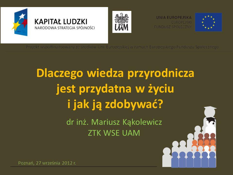 Poznań, 27 września 2012 r. Dlaczego wiedza przyrodnicza jest przydatna w życiu i jak ją zdobywać.