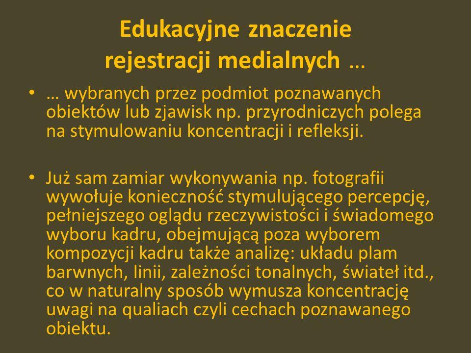 Edukacyjne znaczenie rejestracji medialnych … … wybranych przez podmiot poznawanych obiektów lub zjawisk np.