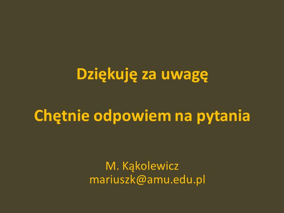 Dziękuję za uwagę Chętnie odpowiem na pytania M. Kąkolewicz mariuszk@amu.edu.pl