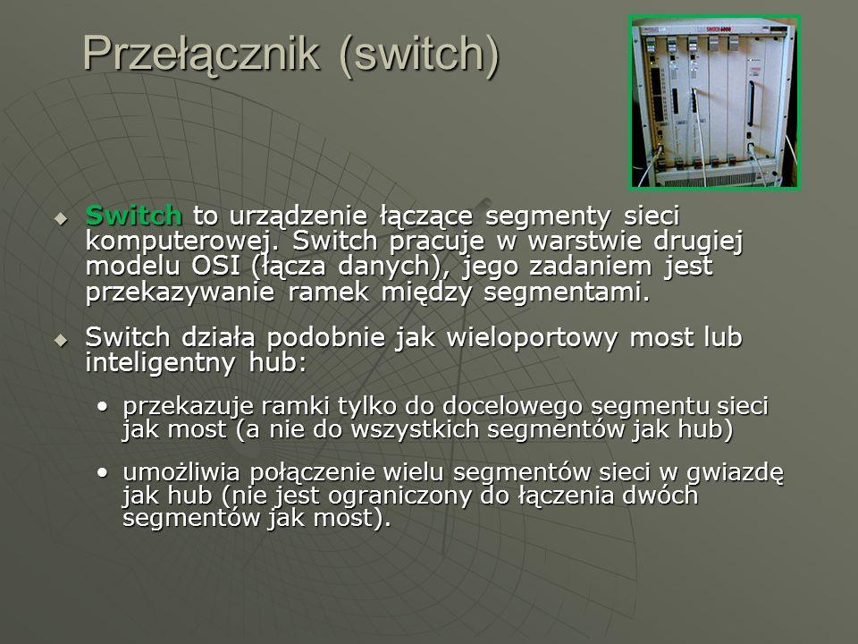 Przełącznik (switch) Switch to urządzenie łączące segmenty sieci komputerowej. Switch pracuje w warstwie drugiej modelu OSI (łącza danych), jego zadan
