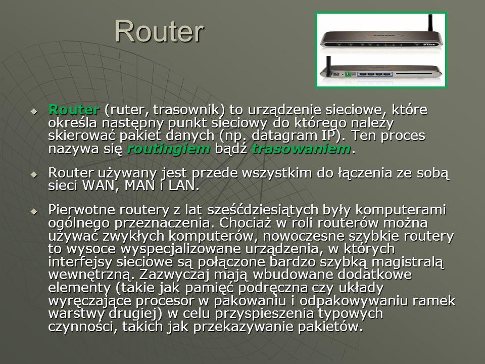 Router Router (ruter, trasownik) to urządzenie sieciowe, które określa następny punkt sieciowy do którego należy skierować pakiet danych (np. datagram