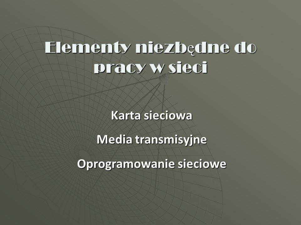 Elementy niezb ę dne do pracy w sieci Karta sieciowa Media transmisyjne Oprogramowanie sieciowe