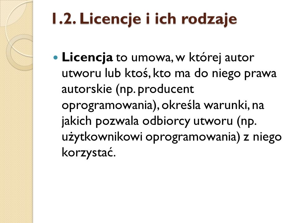 1.2. Licencje i ich rodzaje Licencja to umowa, w której autor utworu lub ktoś, kto ma do niego prawa autorskie (np. producent oprogramowania), określa