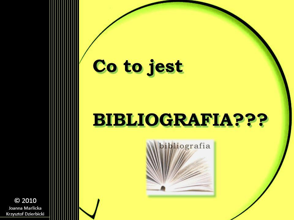 Co to jest BIBLIOGRAFIA??? © 2010 Joanna Marlicka Krzysztof Dzierbicki