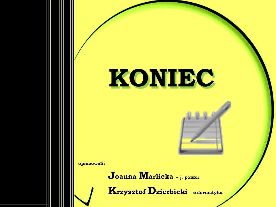 KONIEC opracowali: J oanna M arlicka – j. polski K rzysztof D zierbicki - informatyka