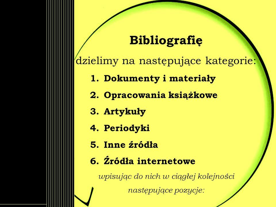 Bibliografię dzielimy na następujące kategorie: 1.Dokumenty i materiały 2.Opracowania książkowe 3.Artykuły 4.Periodyki 5.Inne źródła 6.Źródła internet