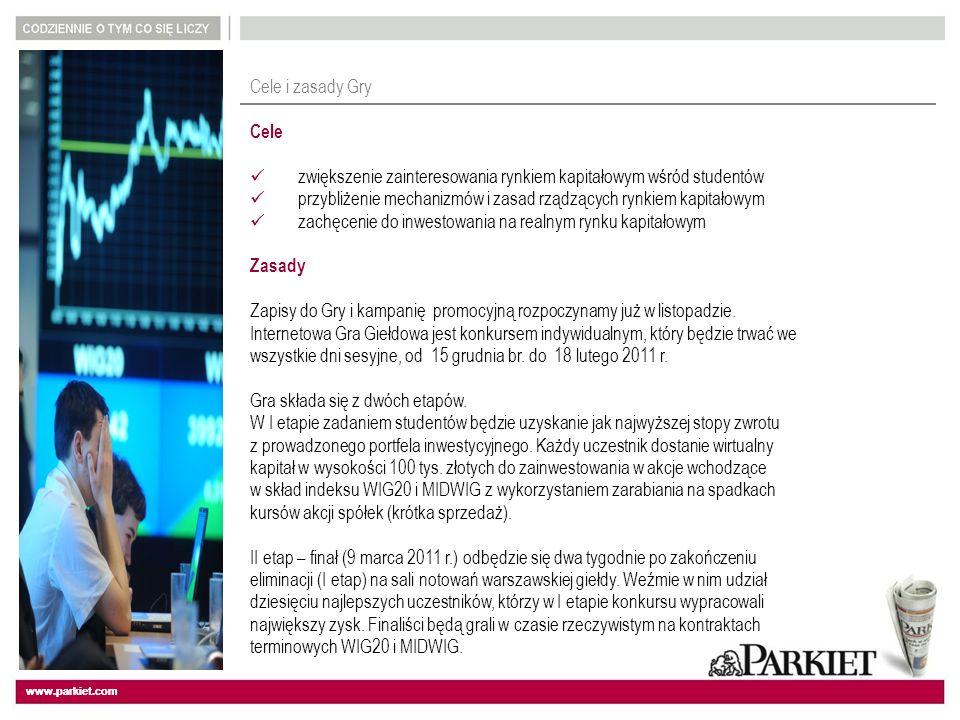 www.parkiet.com Cele i zasady Gry Cele zwiększenie zainteresowania rynkiem kapitałowym wśród studentów przybliżenie mechanizmów i zasad rządzących rynkiem kapitałowym zachęcenie do inwestowania na realnym rynku kapitałowym Zasady Zapisy do Gry i kampanię promocyjną rozpoczynamy już w listopadzie.