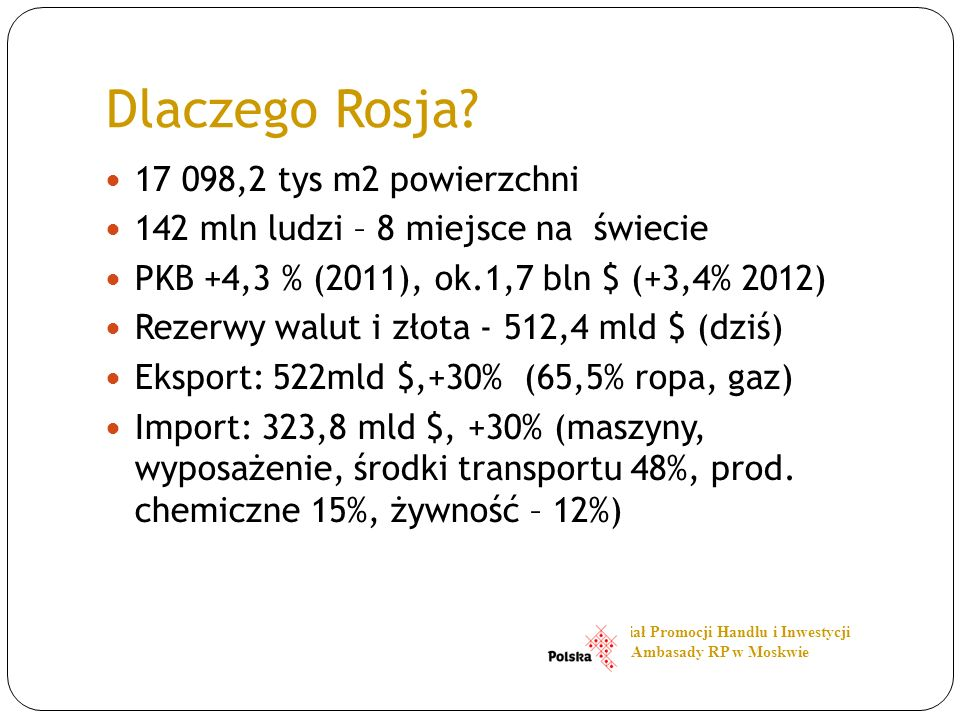 Dlaczego Rosja? 17 098,2 tys m2 powierzchni 142 mln ludzi – 8 miejsce na świecie PKB +4,3 % (2011), ok.1,7 bln $ (+3,4% 2012) Rezerwy walut i złota -