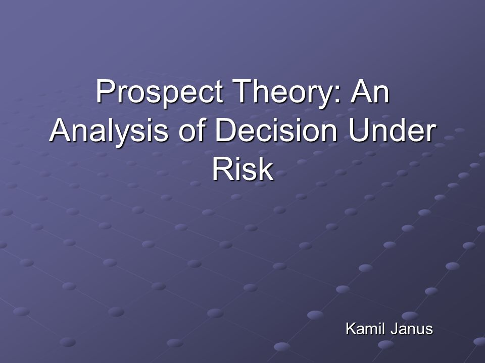 Prospect Theory: An Analysis of Decision Under Risk Kamil Janus