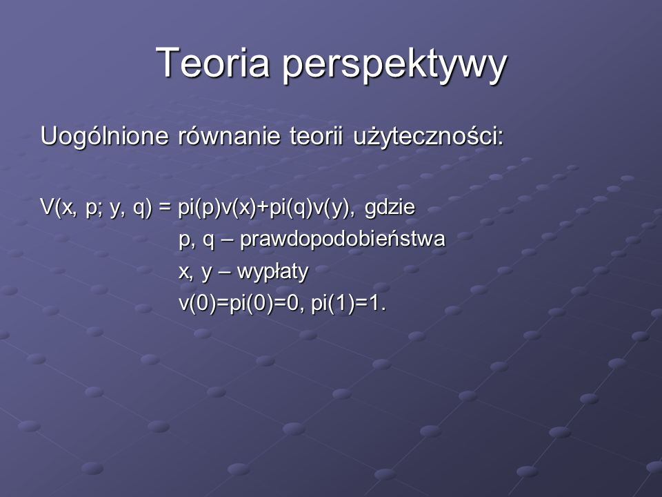 Teoria perspektywy Uogólnione równanie teorii użyteczności: V(x, p; y, q) = pi(p)v(x)+pi(q)v(y), gdzie p, q – prawdopodobieństwa p, q – prawdopodobieństwa x, y – wypłaty x, y – wypłaty v(0)=pi(0)=0, pi(1)=1.