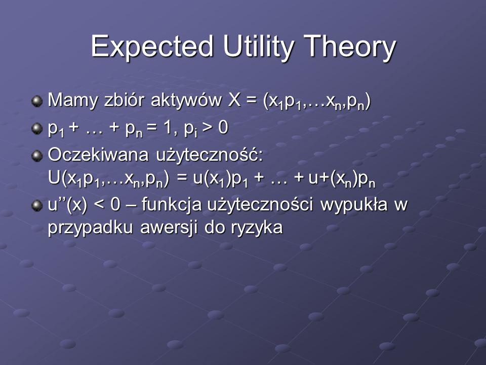 Expected Utility Theory Mamy zbiór aktywów X = (x 1 p 1,…x n,p n ) p 1 + … + p n = 1, p i > 0 Oczekiwana użyteczność: U(x 1 p 1,…x n,p n ) = u(x 1 )p 1 + … + u+(x n )p n u(x) < 0 – funkcja użyteczności wypukła w przypadku awersji do ryzyka
