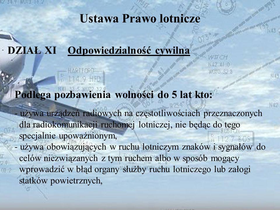 Dominik Punda Ustawa Prawo lotnicze DZIAŁ XI Odpowiedzialność cywilna Podlega pozbawienia wolności do 5 lat kto: - używa urządzeń radiowych na częstot