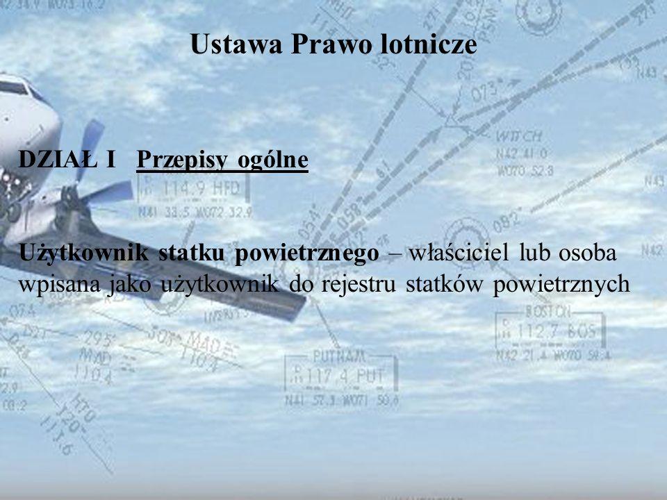 Dominik Punda Ustawa Prawo lotnicze DZIAŁ I Przepisy ogólne Użytkownik statku powietrznego – właściciel lub osoba wpisana jako użytkownik do rejestru