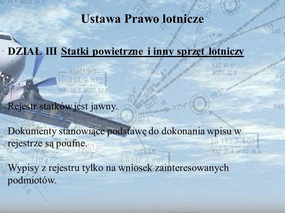 Dominik Punda Ustawa Prawo lotnicze DZIAŁ III Statki powietrzne i inny sprzęt lotniczy Rejestr statków jest jawny. Dokumenty stanowiące podstawę do do