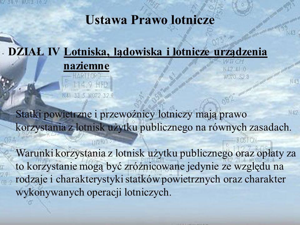 Dominik Punda Ustawa Prawo lotnicze DZIAŁ IV Lotniska, lądowiska i lotnicze urządzenia naziemne Statki powietrzne i przewoźnicy lotniczy mają prawo ko