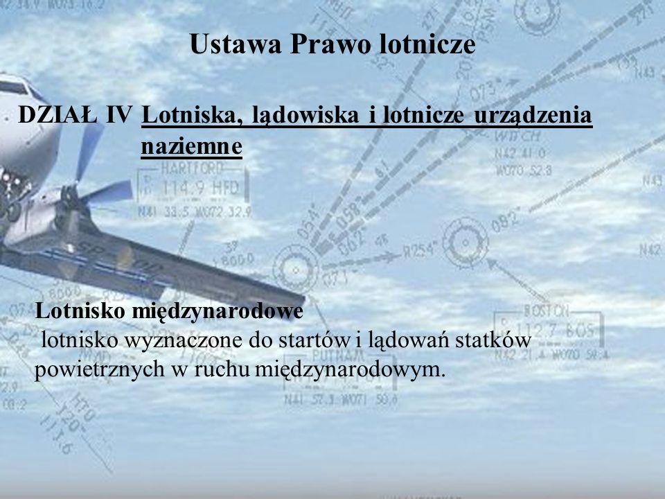 Dominik Punda Ustawa Prawo lotnicze DZIAŁ IV Lotniska, lądowiska i lotnicze urządzenia naziemne Lotnisko międzynarodowe lotnisko wyznaczone do startów