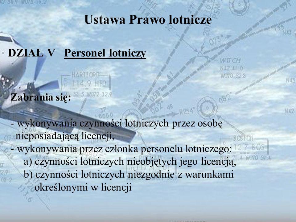 Dominik Punda Ustawa Prawo lotnicze DZIAŁ V Personel lotniczy Zabrania się: - wykonywania czynności lotniczych przez osobę nieposiadającą licencji, -