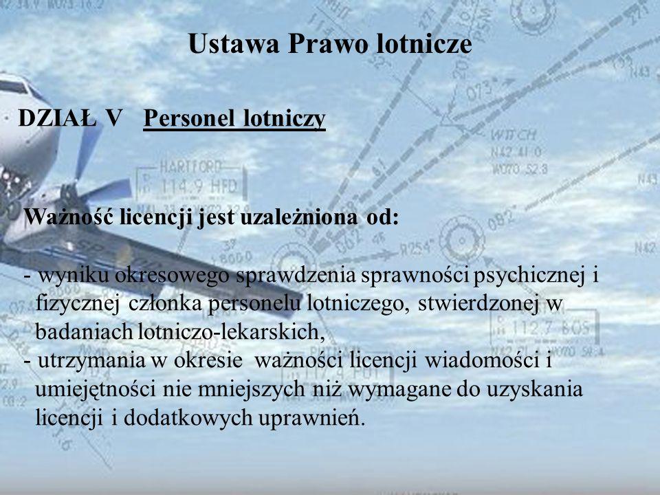 Dominik Punda Ustawa Prawo lotnicze DZIAŁ V Personel lotniczy Ważność licencji jest uzależniona od: - wyniku okresowego sprawdzenia sprawności psychic