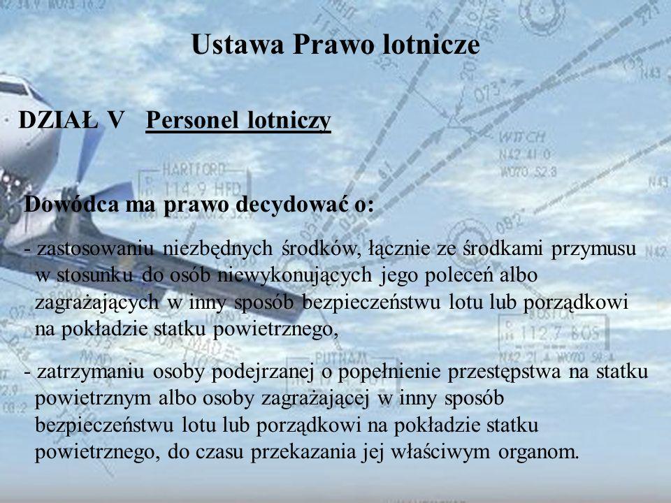 Dominik Punda Ustawa Prawo lotnicze DZIAŁ V Personel lotniczy Dowódca ma prawo decydować o: - zastosowaniu niezbędnych środków, łącznie ze środkami pr