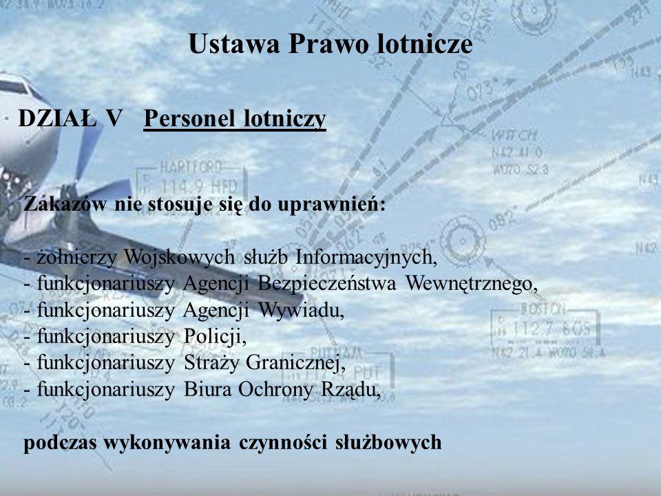Dominik Punda Ustawa Prawo lotnicze DZIAŁ V Personel lotniczy Zakazów nie stosuje się do uprawnień: - żołnierzy Wojskowych służb Informacyjnych, - fun