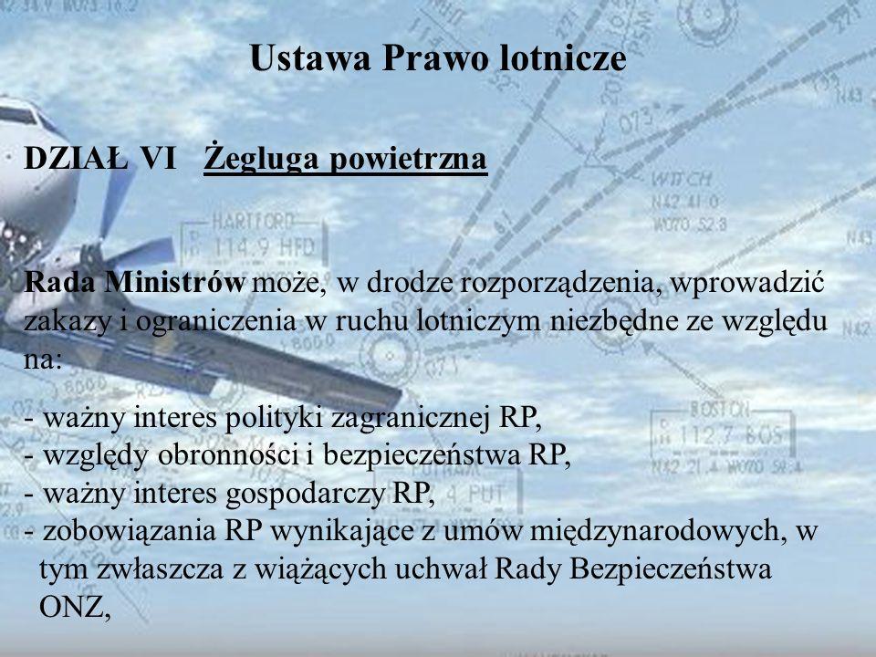 Dominik Punda Ustawa Prawo lotnicze DZIAŁ VI Żegluga powietrzna Rada Ministrów może, w drodze rozporządzenia, wprowadzić zakazy i ograniczenia w ruchu