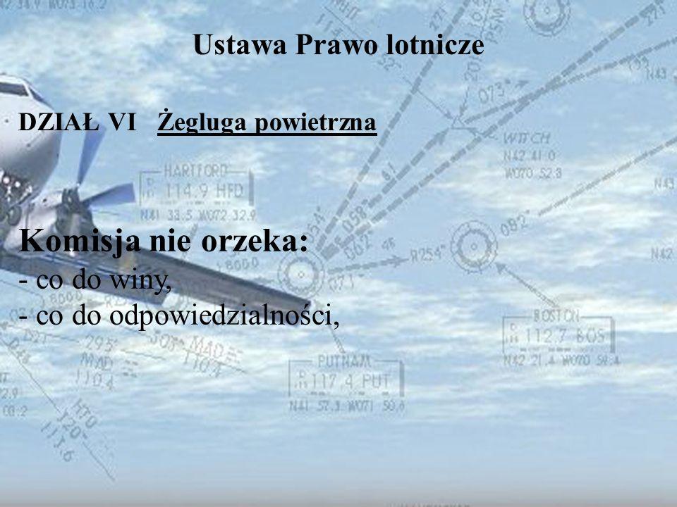 Dominik Punda Ustawa Prawo lotnicze DZIAŁ VI Żegluga powietrzna Komisja nie orzeka: - co do winy, - co do odpowiedzialności,