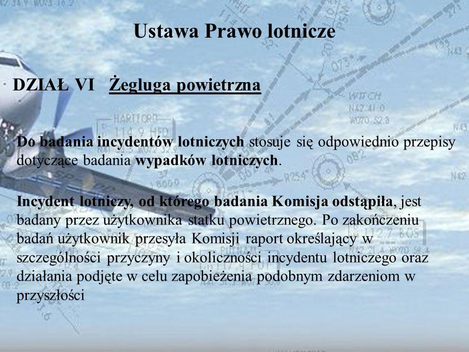 Dominik Punda Ustawa Prawo lotnicze DZIAŁ VI Żegluga powietrzna Do badania incydentów lotniczych stosuje się odpowiednio przepisy dotyczące badania wy