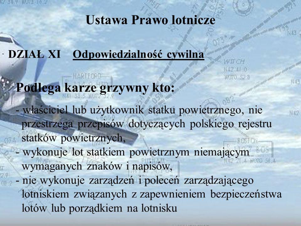 Dominik Punda Ustawa Prawo lotnicze DZIAŁ XI Odpowiedzialność cywilna Podlega karze grzywny kto: - właściciel lub użytkownik statku powietrznego, nie