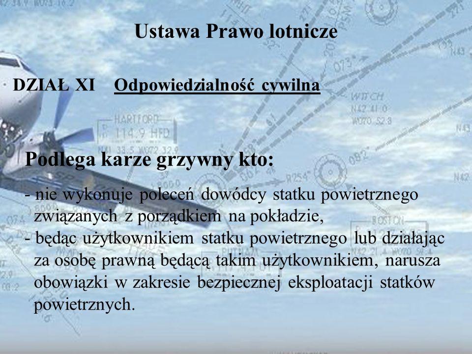 Dominik Punda Ustawa Prawo lotnicze DZIAŁ XI Odpowiedzialność cywilna Podlega karze grzywny kto: - nie wykonuje poleceń dowódcy statku powietrznego zw