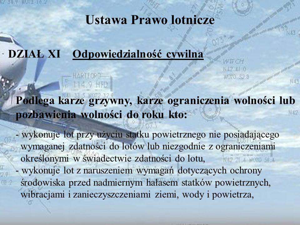 Dominik Punda Ustawa Prawo lotnicze DZIAŁ XI Odpowiedzialność cywilna Podlega karze grzywny, karze ograniczenia wolności lub pozbawienia wolności do r