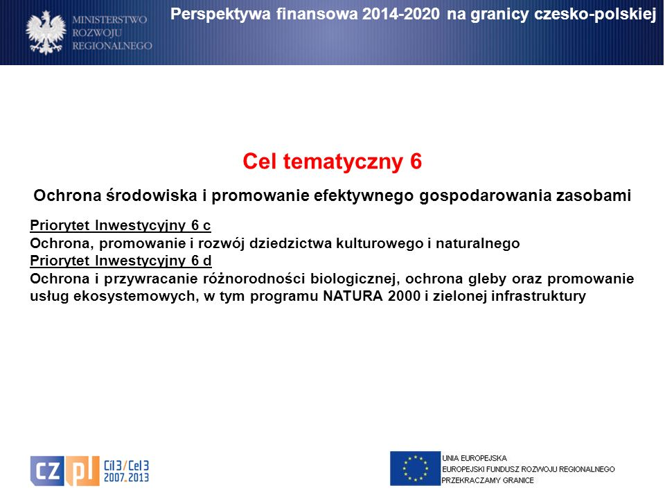 Perspektywa finansowa 2014-2020 na granicy czesko-polskiej Cel tematyczny 6 Ochrona środowiska i promowanie efektywnego gospodarowania zasobami Priory