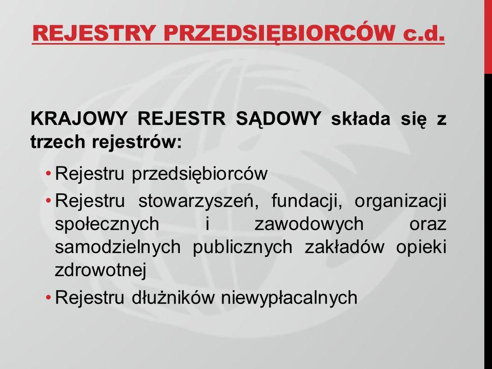 REJESTRY PRZEDSIĘBIORCÓW c.d. KRAJOWY REJESTR SĄDOWY składa się z trzech rejestrów: Rejestru przedsiębiorców Rejestru stowarzyszeń, fundacji, organiza