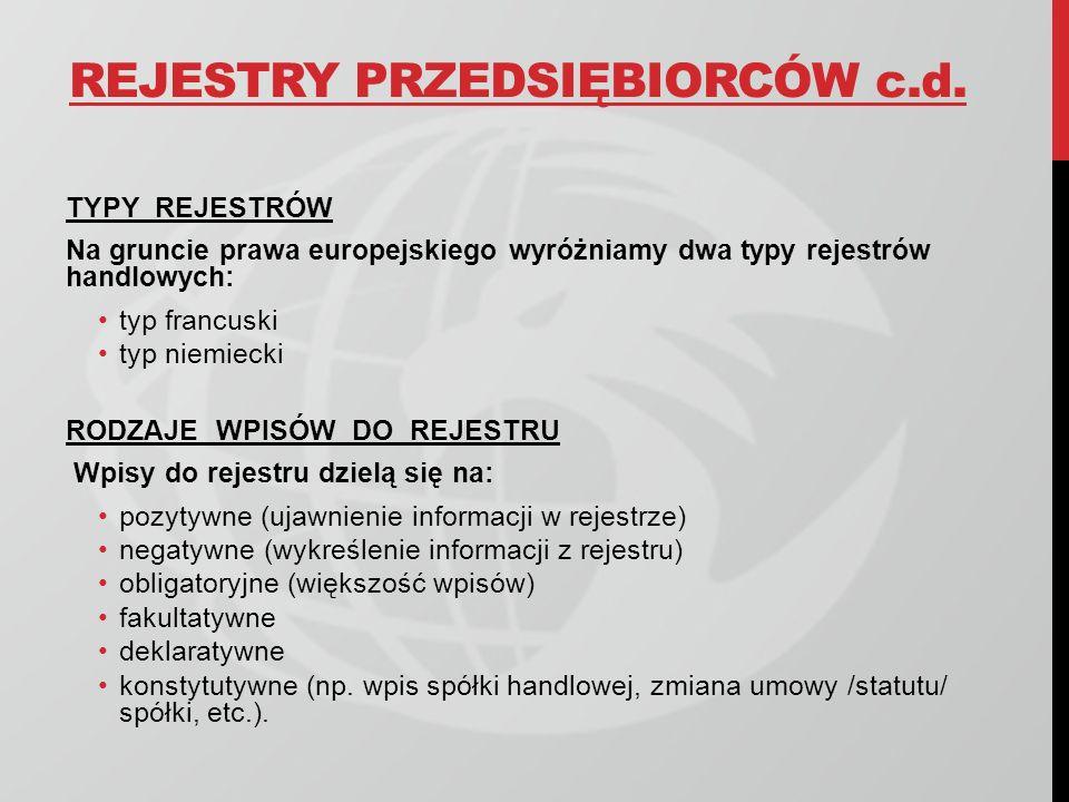 REJESTRY PRZEDSIĘBIORCÓW c.d. TYPY REJESTRÓW Na gruncie prawa europejskiego wyróżniamy dwa typy rejestrów handlowych: typ francuski typ niemiecki RODZ