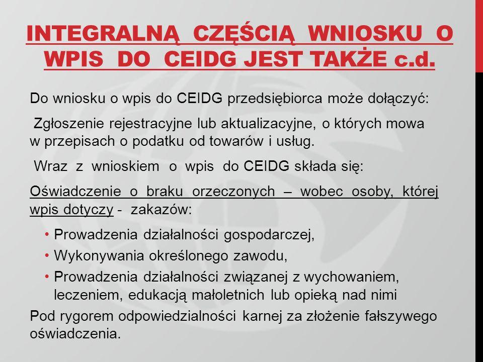 INTEGRALNĄ CZĘŚCIĄ WNIOSKU O WPIS DO CEIDG JEST TAKŻE c.d. Do wniosku o wpis do CEIDG przedsiębiorca może dołączyć: Zgłoszenie rejestracyjne lub aktua
