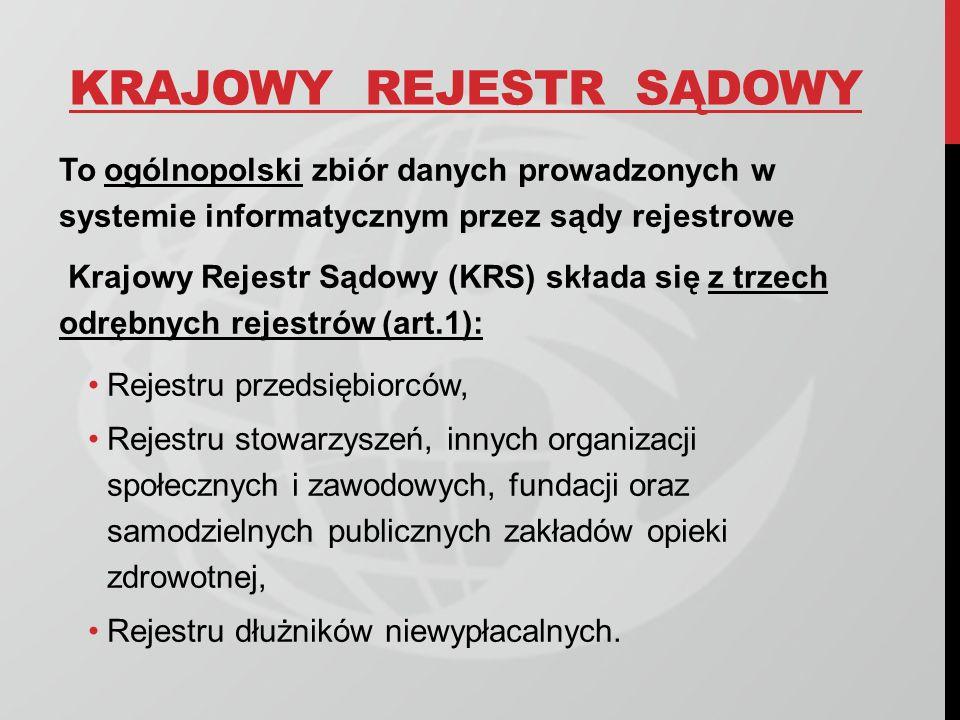 KRAJOWY REJESTR SĄDOWY To ogólnopolski zbiór danych prowadzonych w systemie informatycznym przez sądy rejestrowe Krajowy Rejestr Sądowy (KRS) składa s