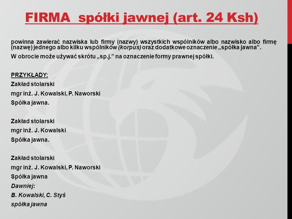 FIRMA spółki jawnej (art. 24 Ksh) powinna zawierać nazwiska lub firmy (nazwy) wszystkich wspólników albo nazwisko albo firmę (nazwę) jednego albo kilk