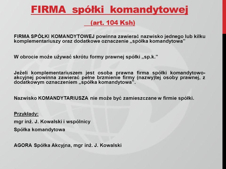 FIRMA spółki komandytowej (art. 104 Ksh) FIRMA SPÓŁKI KOMANDYTOWEJ powinna zawierać nazwisko jednego lub kilku komplementariuszy oraz dodatkowe oznacz