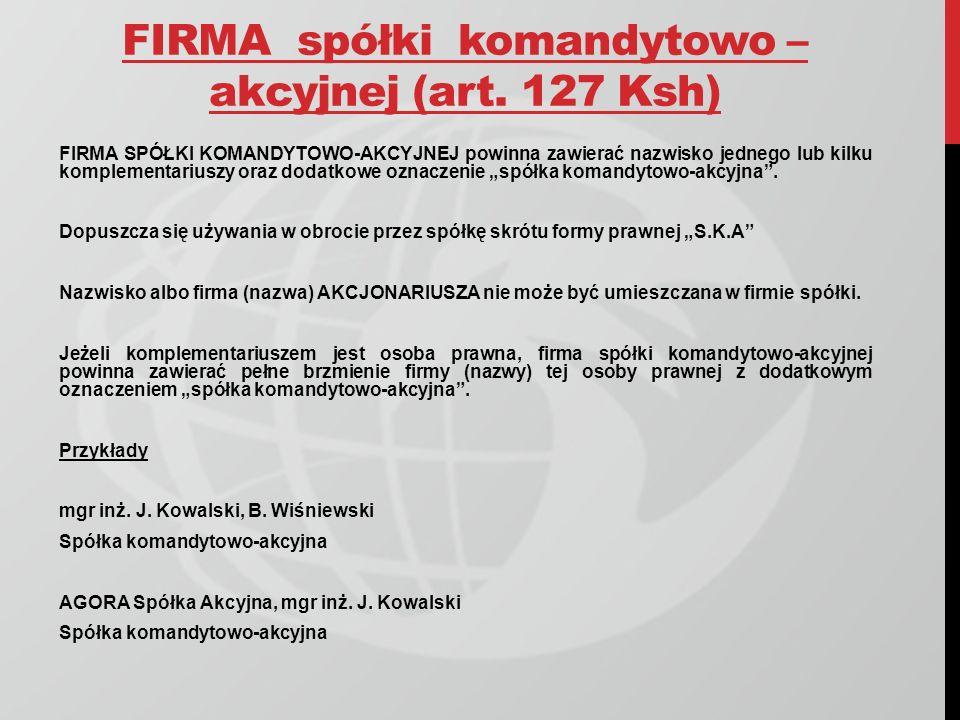 FIRMA spółki komandytowo – akcyjnej (art. 127 Ksh) FIRMA SPÓŁKI KOMANDYTOWO-AKCYJNEJ powinna zawierać nazwisko jednego lub kilku komplementariuszy ora