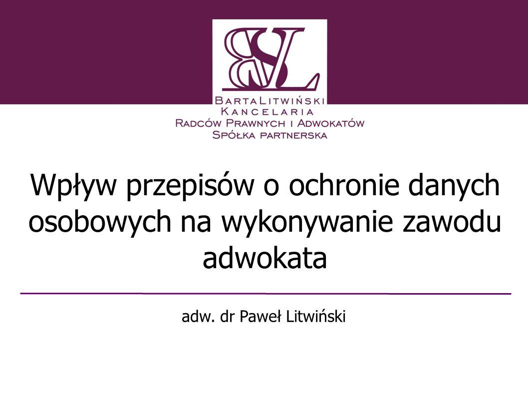 Wpływ przepisów o ochronie danych osobowych na wykonywanie zawodu adwokata adw. dr Paweł Litwiński