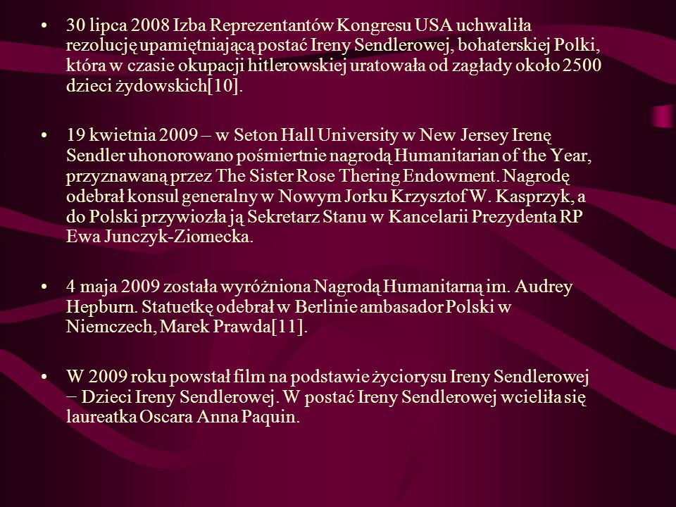 30 lipca 2008 Izba Reprezentantów Kongresu USA uchwaliła rezolucję upamiętniającą postać Ireny Sendlerowej, bohaterskiej Polki, która w czasie okupacji hitlerowskiej uratowała od zagłady około 2500 dzieci żydowskich[10].