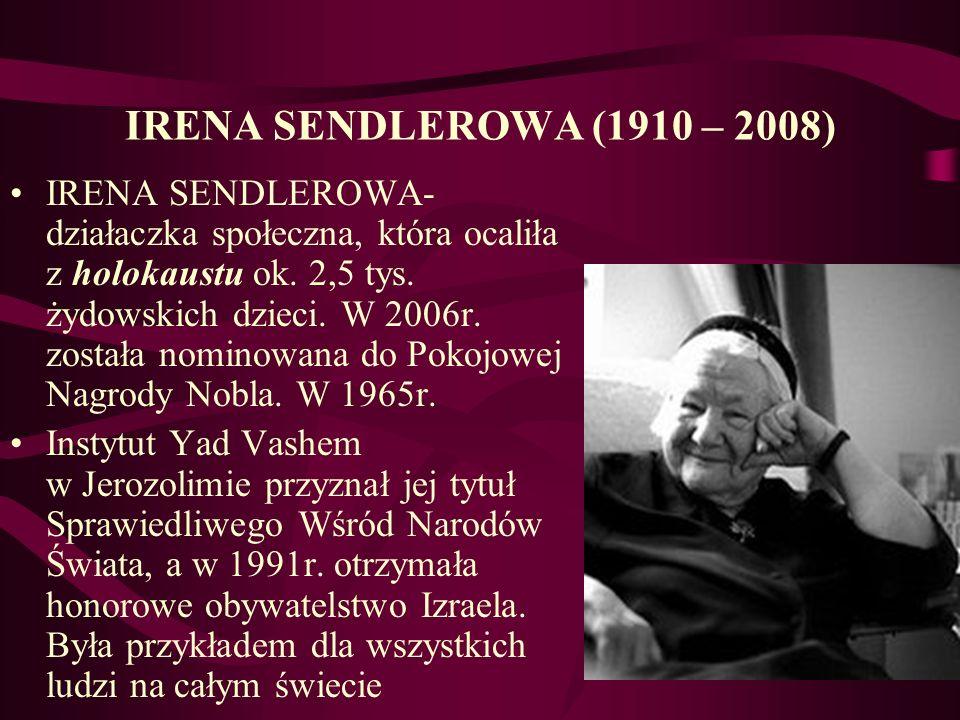 IRENA SENDLEROWA (1910 – 2008) IRENA SENDLEROWA- działaczka społeczna, która ocaliła z holokaustu ok. 2,5 tys. żydowskich dzieci. W 2006r. została nom