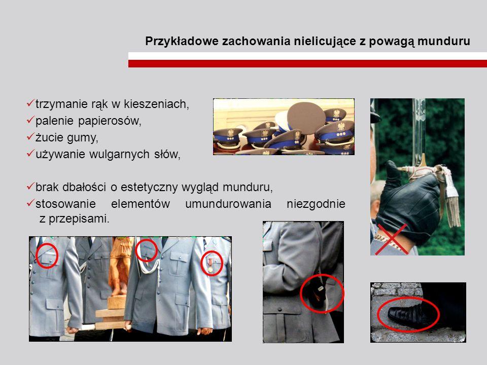 Przykładowe zachowania nielicujące z powagą munduru trzymanie rąk w kieszeniach, palenie papierosów, żucie gumy, używanie wulgarnych słów, brak dbałoś