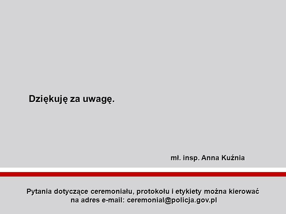 Pytania dotyczące ceremoniału, protokołu i etykiety można kierować na adres e-mail: ceremonial@policja.gov.pl mł. insp. Anna Kuźnia Dziękuję za uwagę.