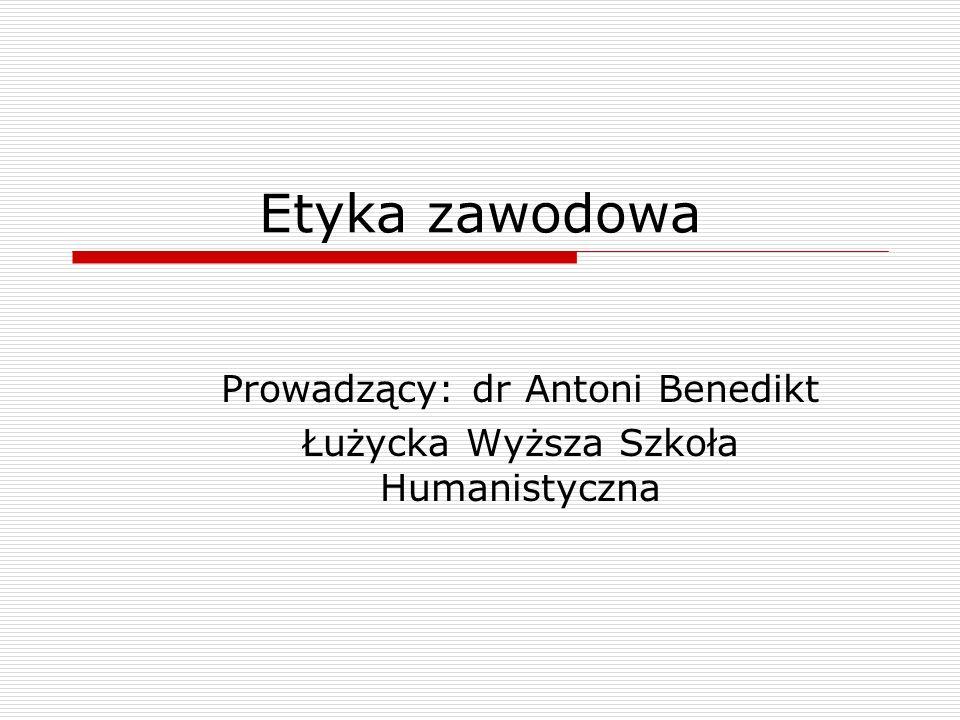 Etyka zawodowa Prowadzący: dr Antoni Benedikt Łużycka Wyższa Szkoła Humanistyczna