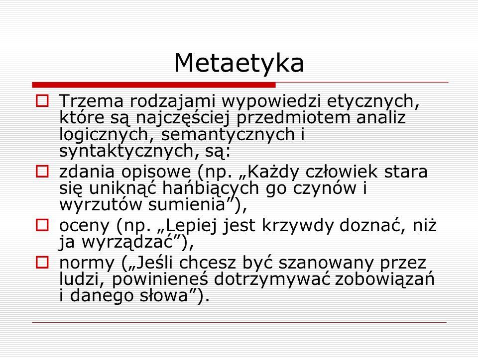 Metaetyka Trzema rodzajami wypowiedzi etycznych, które są najczęściej przedmiotem analiz logicznych, semantycznych i syntaktycznych, są: zdania opisowe (np.