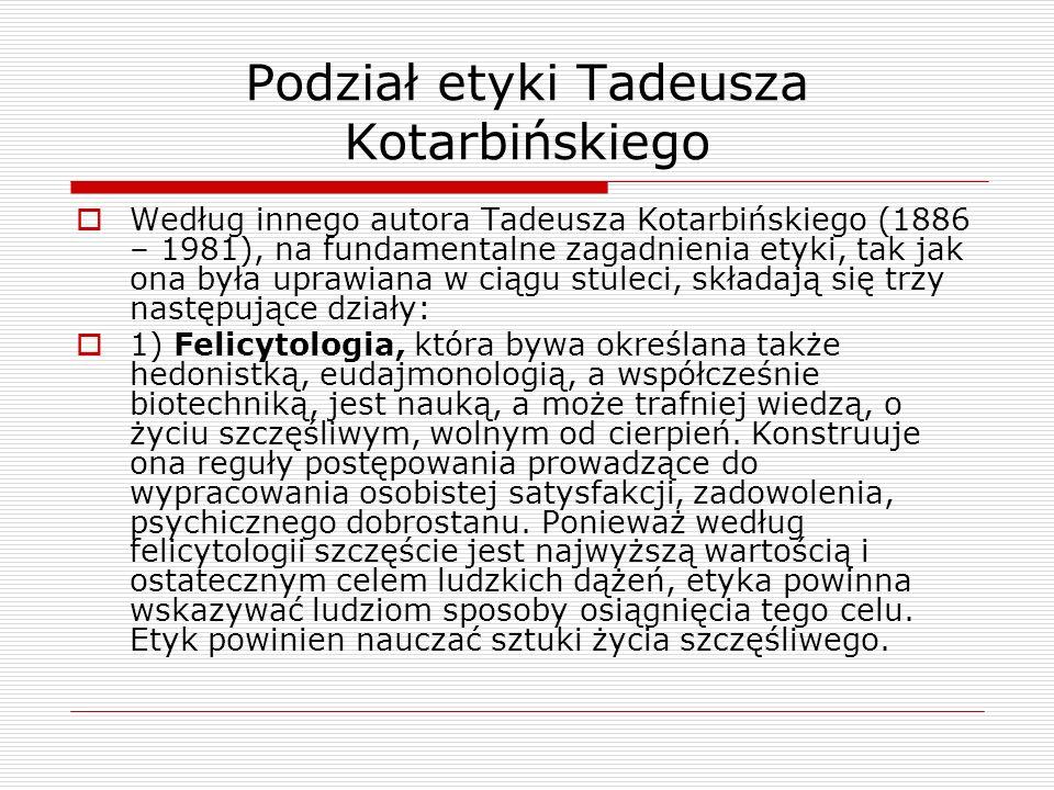 Podział etyki Tadeusza Kotarbińskiego Według innego autora Tadeusza Kotarbińskiego (1886 – 1981), na fundamentalne zagadnienia etyki, tak jak ona była