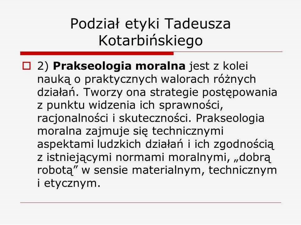 Podział etyki Tadeusza Kotarbińskiego 2) Prakseologia moralna jest z kolei nauką o praktycznych walorach różnych działań. Tworzy ona strategie postępo