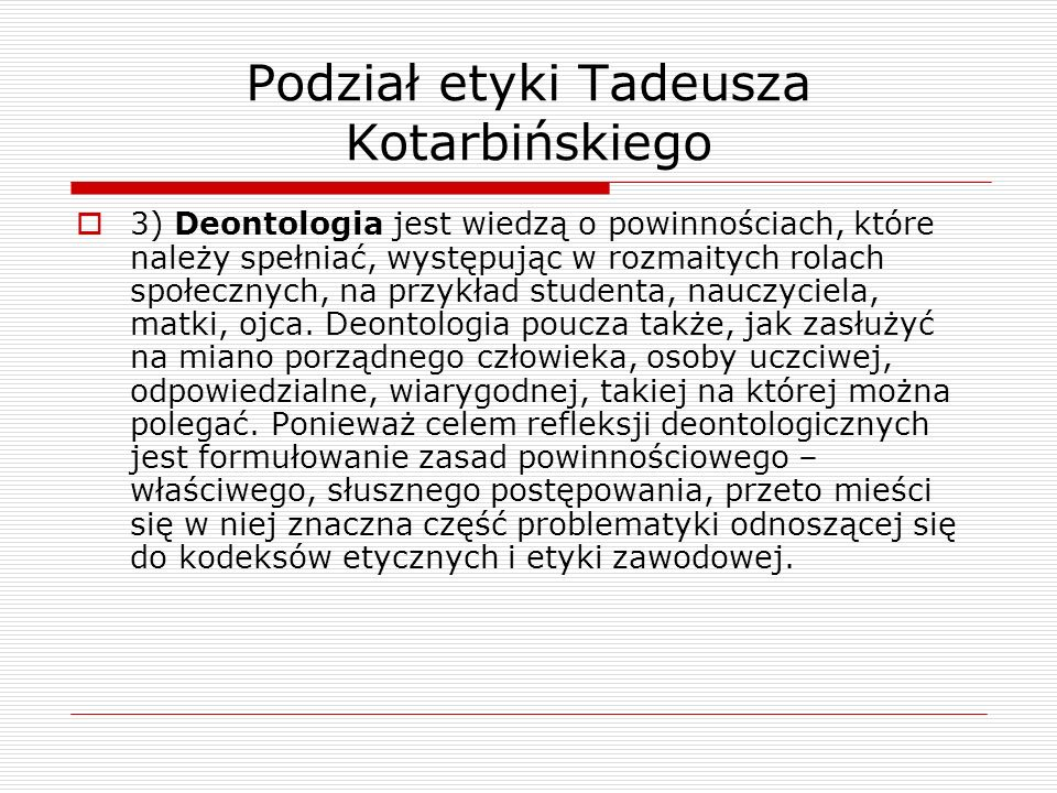 Podział etyki Tadeusza Kotarbińskiego 3) Deontologia jest wiedzą o powinnościach, które należy spełniać, występując w rozmaitych rolach społecznych, n